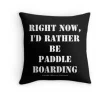 Right Now, I'd Rather Be Paddle Boarding - White Text Throw Pillow