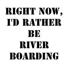 Right Now, I'd Rather Be River Boarding - Black Text by cmmei