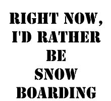 Right Now, I'd Rather Be Snow Boarding - Black Text by cmmei