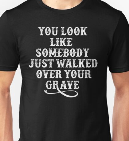 You Look Like Somebody Walked Over Your Grave - Tombstone Unisex T-Shirt