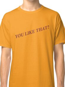 You Like That? Classic T-Shirt