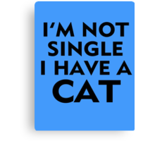 I'M NOT SINGLE, I HAVE A CAT Canvas Print