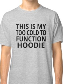 This Is My Too Cold To Function Hoodie Classic T-Shirt