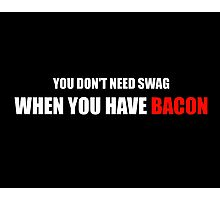 You Don't Need Swag When You Have Bacon Photographic Print