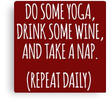 Hilarious 'Do Some Yoga, Drink Some Wine, and Take a Nap. Repeat Daily' T-Shirt and Accessories Canvas Print