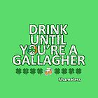 Drink until you're a Gallagher Shameless by monsterteez