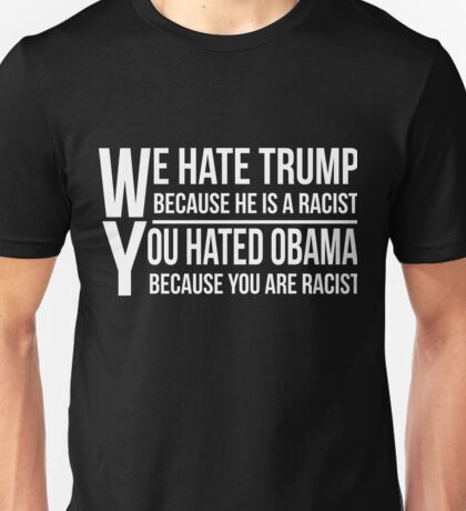 We Hate Trump Because He Is A Racist You Hate Obama Because You Are Racist T-Shirt for Women, Men, Kids ALL AGES Unisex T-Shirt
