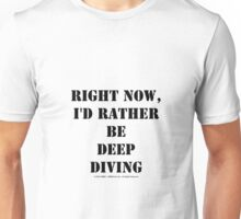 Right Now, I'd Rather Be Deep Diving - Black Text Unisex T-Shirt