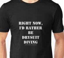 Right Now, I'd Rather Be Drysuit Diving - White Text Unisex T-Shirt