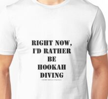 Right Now, I'd Rather Be Hookah Diving - Black Text Unisex T-Shirt