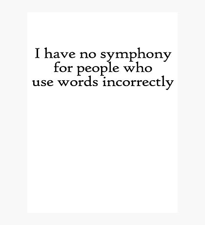 I have no symphony for people who use words incorrectly. Photographic Print