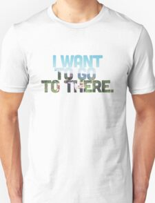 I want to go to there. T-Shirt