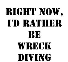Right Now, I'd Rather Be Wreck Diving - Black Text by cmmei