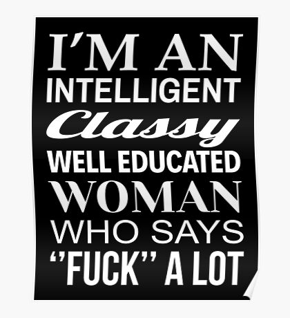 I'M AN INTELLIGENT CLASSY WELL EDUCATED WOMAN WHO SAYS FUCK A LOT Poster
