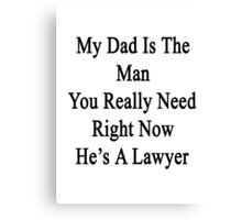 My Dad Is The Man You Really Need Right Now He's A Lawyer  Canvas Print