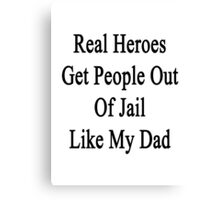 Real Heroes Get People Out Of Jail Like My Dad  Canvas Print