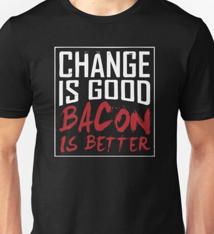 Change Is Good Bacon Is Better Unisex T-Shirt