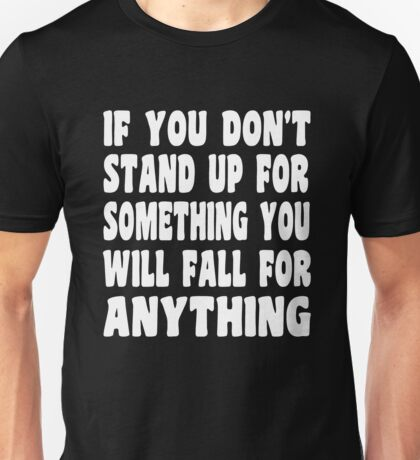 IF You Don't Stand for Something You Will Fall For Anything T Shirt Unisex T-Shirt