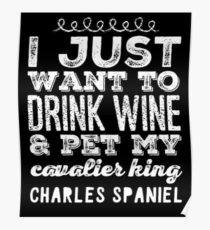 I Just Want To Drink Wine & Pet My Cavalier King Charles Spaniel  Poster