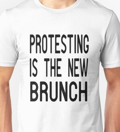 Protesting is the new Brunch T Shirt Unisex T-Shirt