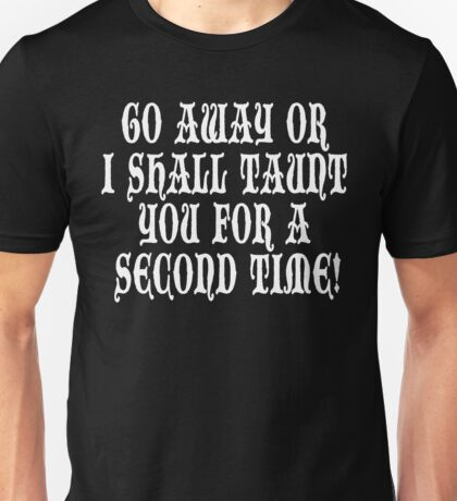 Go Away Or I Shall Taunt You For A Second Time! Monty Python Unisex T-Shirt