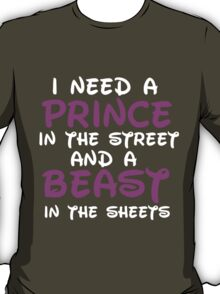 I NEED A PRINCE IN THE STREET AND A BEAST IN THE SHEETS T-Shirt