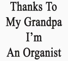 Thanks To My Grandpa I'm An Organist  by supernova23