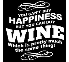 Limited Edition 'You Can't buy happiness, but, you can buy wine which is pretty much the same thing!' Hilarious T-Shirt and Accessories Photographic Print