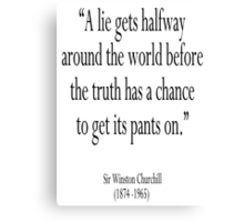 """CHURCHILL,""""A lie gets halfway around the world before the truth has a chance to get its pants on."""" Sir Winston Churchill Canvas Print"""