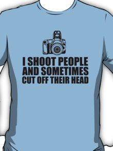 Funny 'I shoot people and sometimes cut off their head' Photography T-Shirt T-Shirt