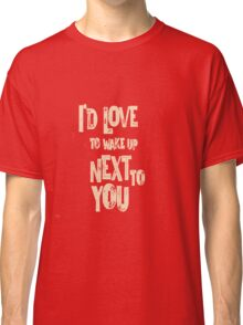 Love to wake up next to you Classic T-Shirt