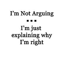 I'm Not Arguing.  I'm Just Explaining Why I'm Right Photographic Print