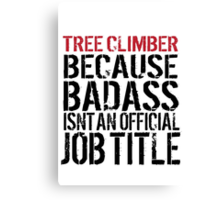 Must-Have 'Tree Climber because Badass Isn't an Official Job Title' Tshirt, Accessories and Gifts Canvas Print