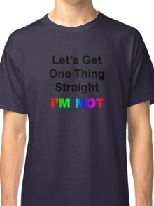 Let's Get One Thing Straight...I'm Not Classic T-Shirt
