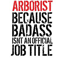 Excellent Arborist because Badass Isn't an Official Job Title' Tshirt, Accessories and Gifts Photographic Print