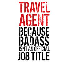 Fun Travel Agent because Badass Isn't an Official Job Title' Tshirt, Accessories and Gifts Photographic Print