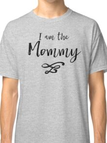 I am the mommy (black) Classic T-Shirt