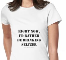 Right Now, I'd Rather Be Drinking Seltzer - Black Text Womens Fitted T-Shirt