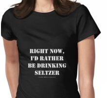 Right Now, I'd Rather Be Drinking Seltzer - White Text Womens Fitted T-Shirt