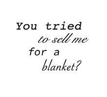 You Tried To Sell Me For A Blanket? by Zanthie