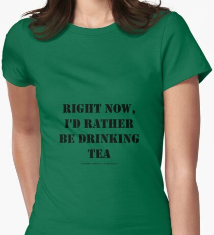 Right Now, I'd Rather Be Drinking Tea - Black Text Womens Fitted T-Shirt