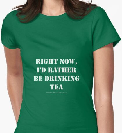 Right Now, I'd Rather Be Drinking Tea - White Text Womens Fitted T-Shirt