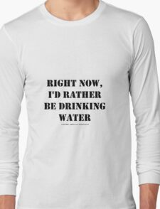 Right Now, I'd Rather Be Drinking Water - Black Text Long Sleeve T-Shirt