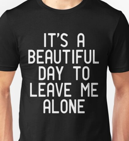Its a beautiful day to leave me alone Unisex T-Shirt
