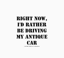 Right Now, I'd Rather Be Driving My Antique Car - Black Text Unisex T-Shirt