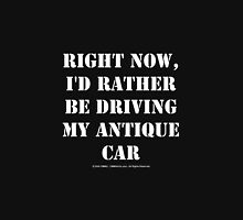 Right Now, I'd Rather Be Driving My Antique Car - White Text Unisex T-Shirt