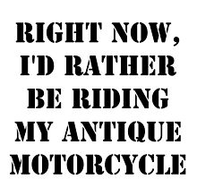 Right Now, I'd Rather Be Riding My Antique Motorcycle - Black Text by cmmei