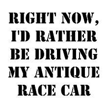 Right Now, I'd Rather Be Driving My Antique Race Car - Black Text by cmmei