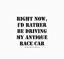 Right Now, I'd Rather Be Driving My Antique Race Car - Black Text Unisex T-Shirt