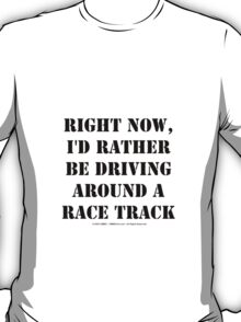 Right Now, I'd Rather Be Driving Around A Race Track - Black Text T-Shirt